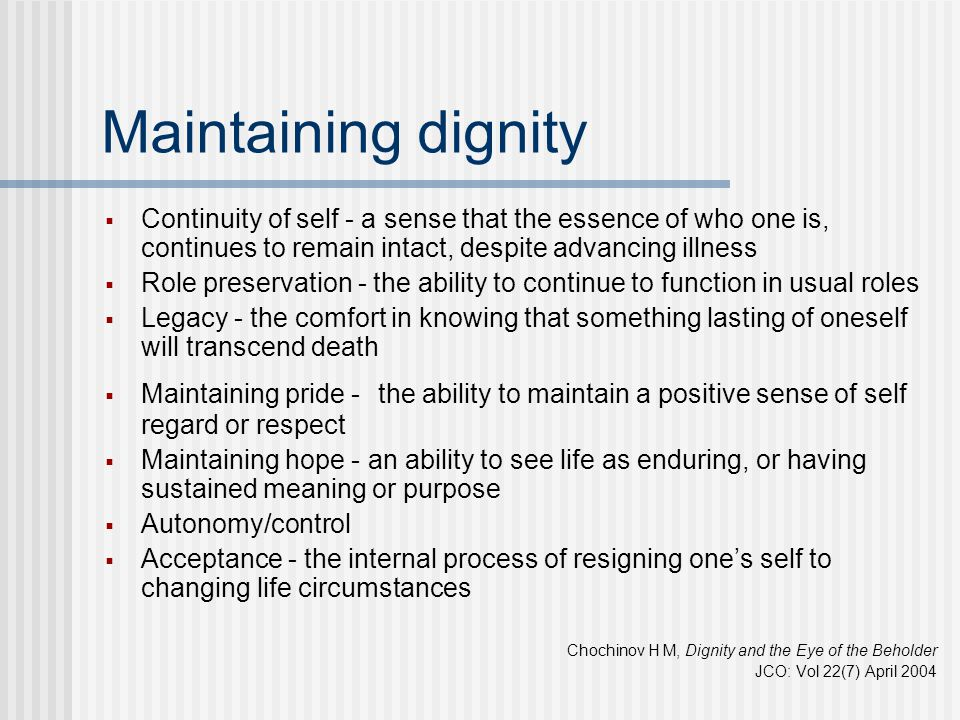Maintaining dignity  Continuity of self - a sense that the essence of who one is, continues to remain intact, despite advancing illness  Role preser