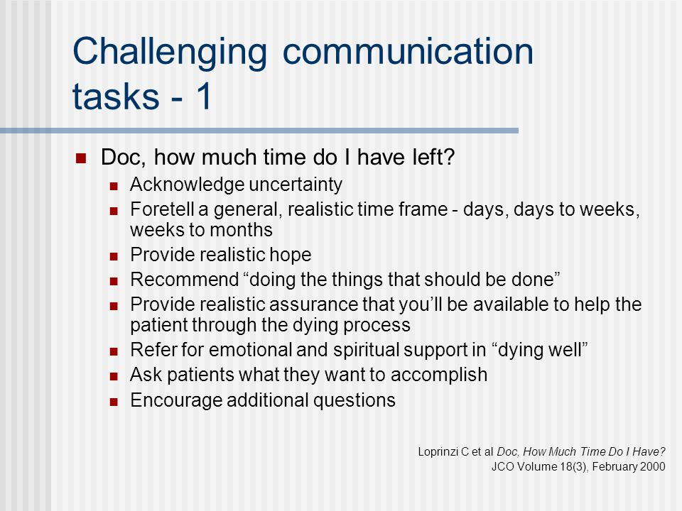 Challenging communication tasks - 1 Doc, how much time do I have left? Acknowledge uncertainty Foretell a general, realistic time frame - days, days t
