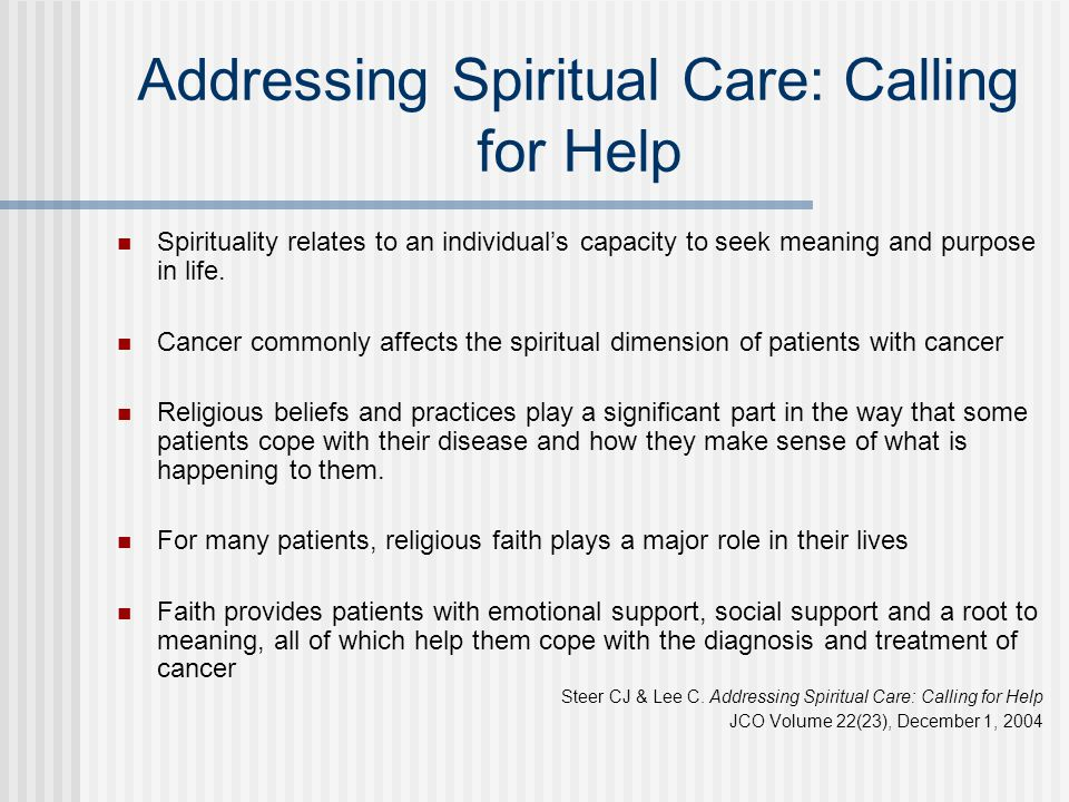 Addressing Spiritual Care: Calling for Help Spirituality relates to an individual's capacity to seek meaning and purpose in life. Cancer commonly affe