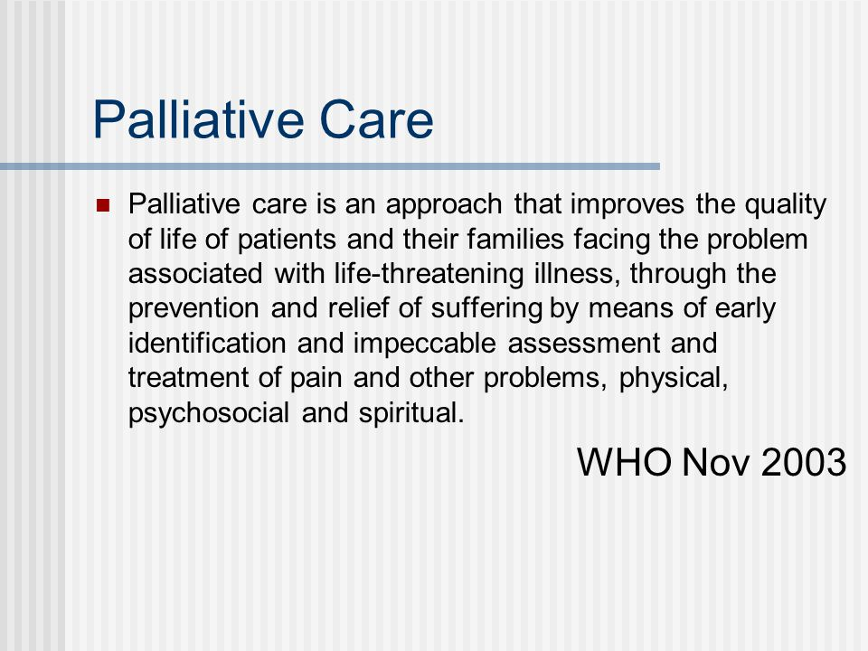 Palliative Care Palliative care is an approach that improves the quality of life of patients and their families facing the problem associated with lif