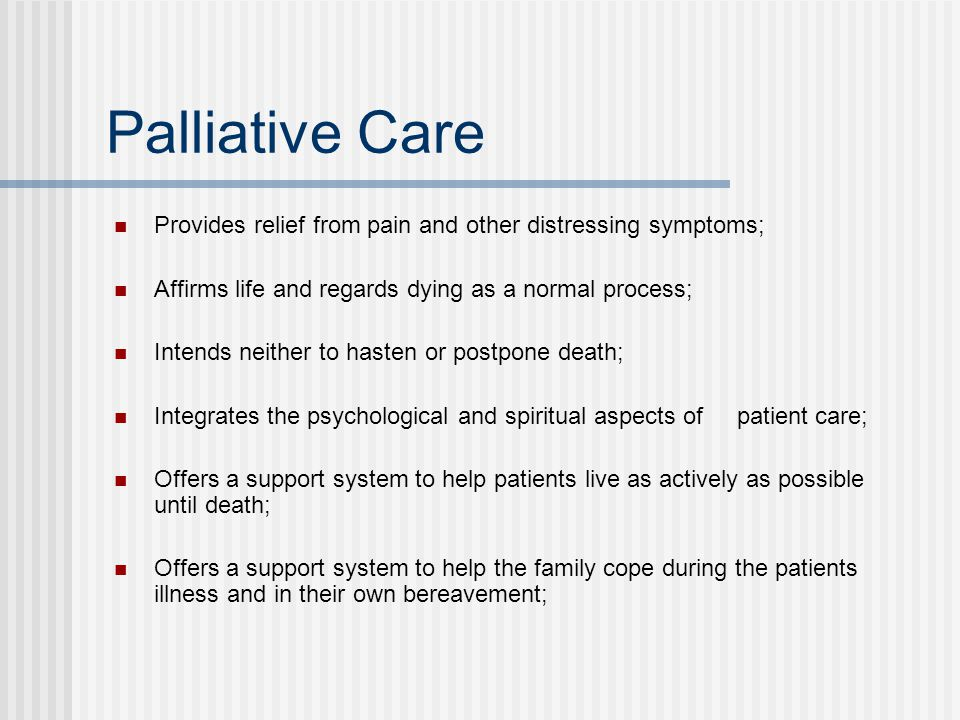 Palliative Care Provides relief from pain and other distressing symptoms; Affirms life and regards dying as a normal process; Intends neither to haste