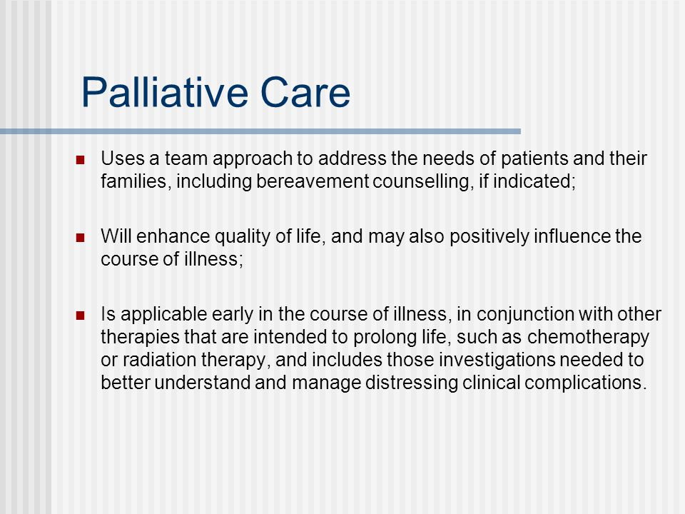 Palliative Care Uses a team approach to address the needs of patients and their families, including bereavement counselling, if indicated; Will enhanc