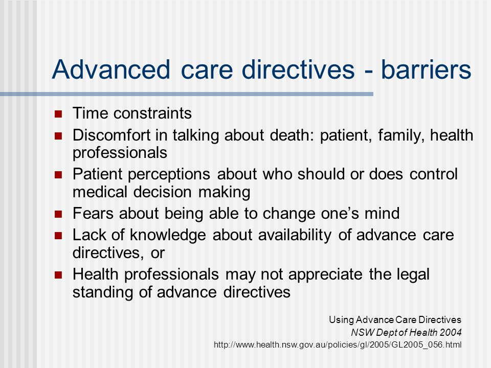 Advanced care directives - barriers Time constraints Discomfort in talking about death: patient, family, health professionals Patient perceptions abou