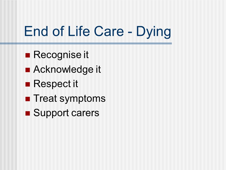 End of Life Care - Dying Recognise it Acknowledge it Respect it Treat symptoms Support carers