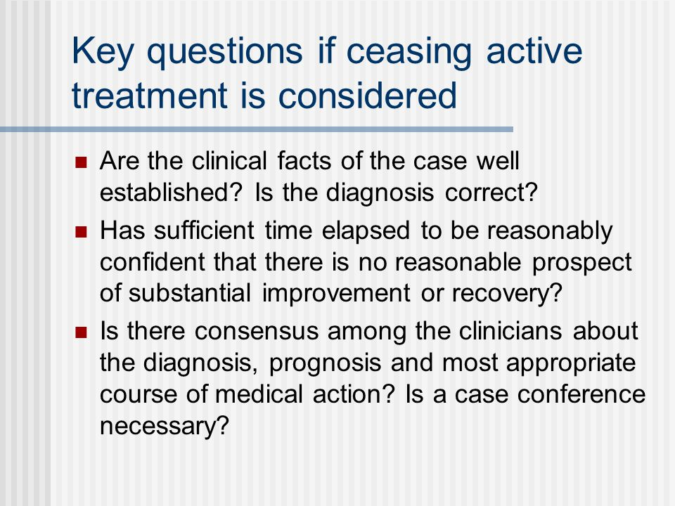 Key questions if ceasing active treatment is considered Are the clinical facts of the case well established? Is the diagnosis correct? Has sufficient