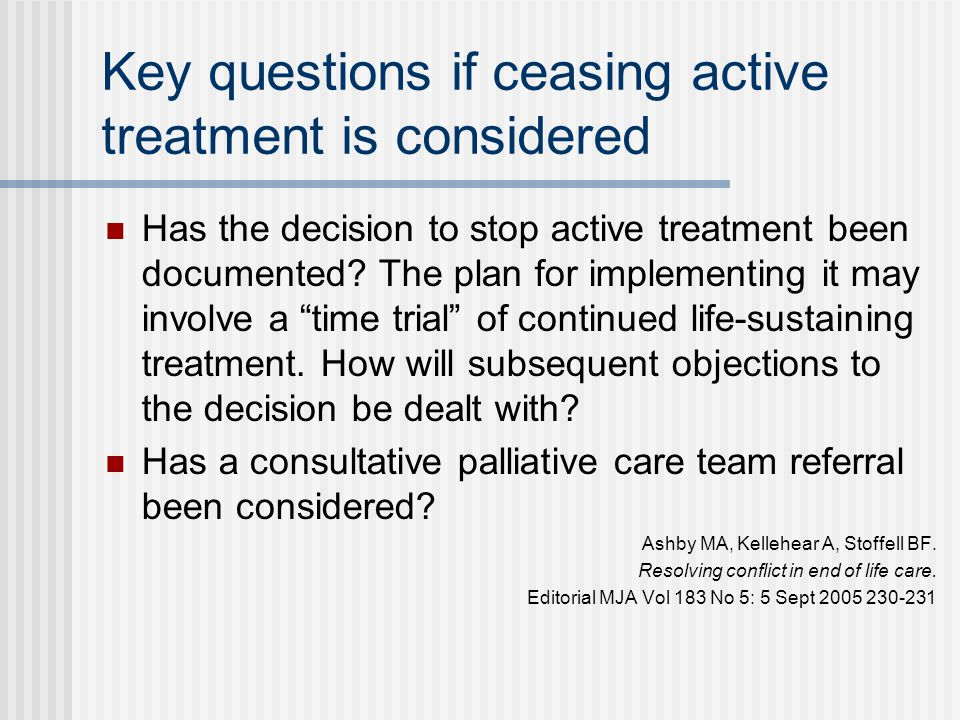 Key questions if ceasing active treatment is considered Has the decision to stop active treatment been documented? The plan for implementing it may in