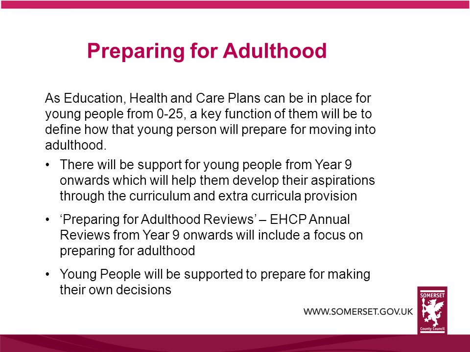 Preparing for Adulthood As Education, Health and Care Plans can be in place for young people from 0-25, a key function of them will be to define how that young person will prepare for moving into adulthood.