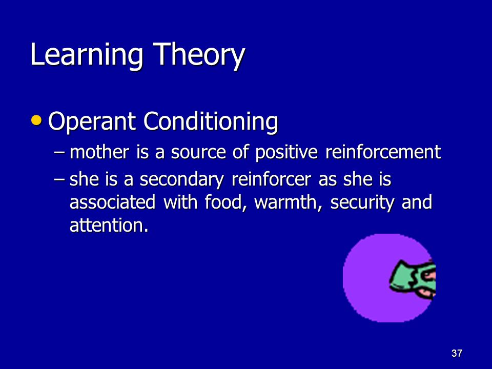 36 Learning Theory Classical Conditioning Classical Conditioning UCS Food leads to UCR Pleasure UCS Food leads to UCR Pleasure UCS Food paired with CS Mother leads to UCR Pleasure UCS Food paired with CS Mother leads to UCR Pleasure CS Mother leads to CS Pleasure CS Mother leads to CS Pleasure