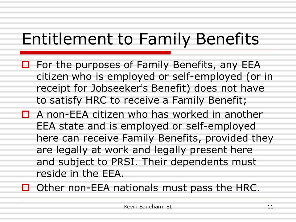 Kevin Baneham, BL11 Entitlement to Family Benefits  For the purposes of Family Benefits, any EEA citizen who is employed or self-employed (or in receipt for Jobseeker's Benefit) does not have to satisfy HRC to receive a Family Benefit;  A non-EEA citizen who has worked in another EEA state and is employed or self-employed here can receive Family Benefits, provided they are legally at work and legally present here and subject to PRSI.