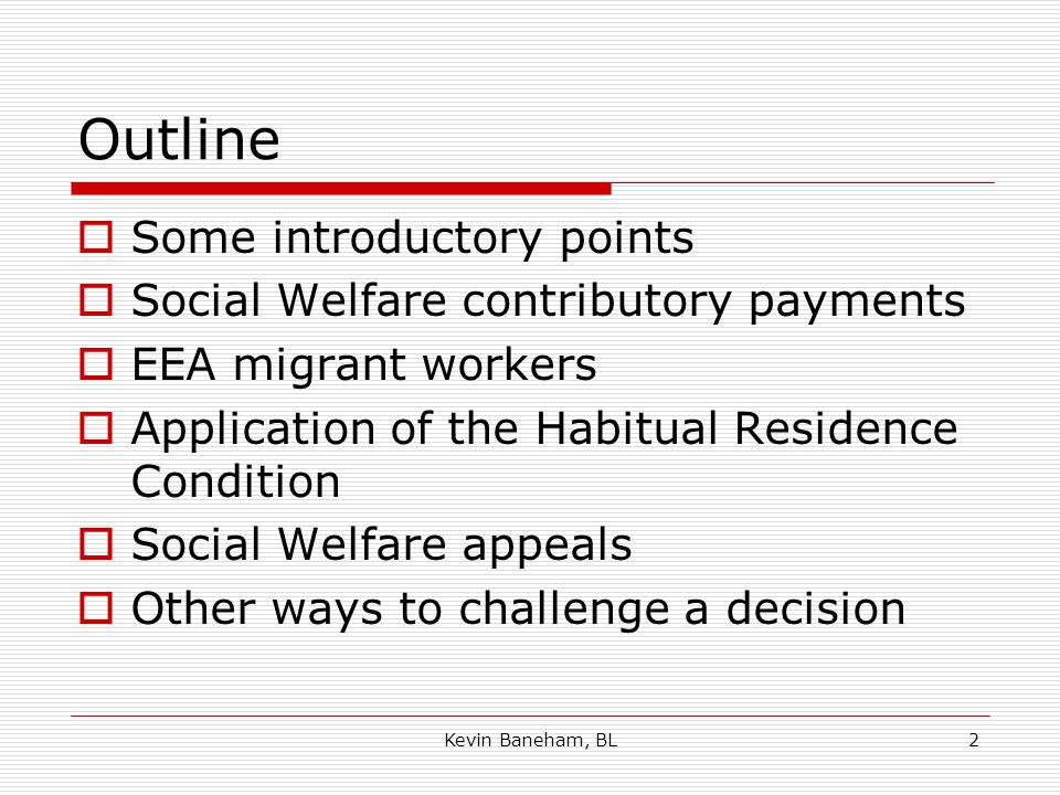 Kevin Baneham, BL2 Outline  Some introductory points  Social Welfare contributory payments  EEA migrant workers  Application of the Habitual Residence Condition  Social Welfare appeals  Other ways to challenge a decision