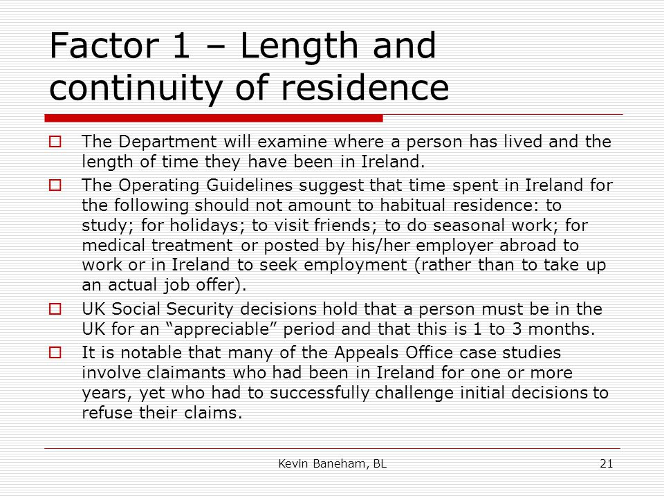 Factor 1 – Length and continuity of residence  The Department will examine where a person has lived and the length of time they have been in Ireland.
