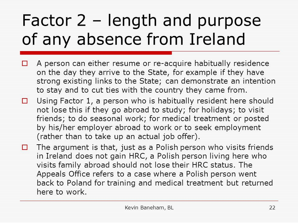 Factor 2 – length and purpose of any absence from Ireland  A person can either resume or re-acquire habitually residence on the day they arrive to the State, for example if they have strong existing links to the State; can demonstrate an intention to stay and to cut ties with the country they came from.
