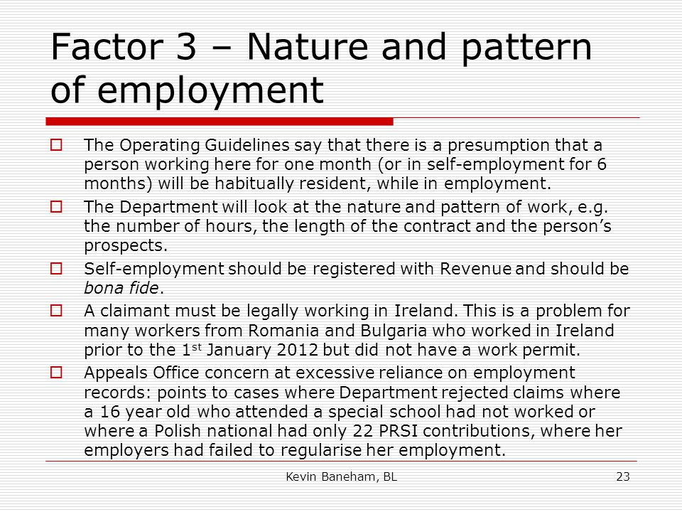 Factor 3 – Nature and pattern of employment  The Operating Guidelines say that there is a presumption that a person working here for one month (or in self-employment for 6 months) will be habitually resident, while in employment.