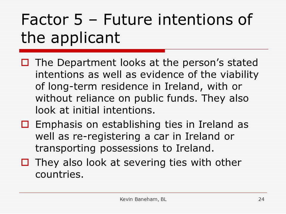 Factor 5 – Future intentions of the applicant  The Department looks at the person's stated intentions as well as evidence of the viability of long-term residence in Ireland, with or without reliance on public funds.