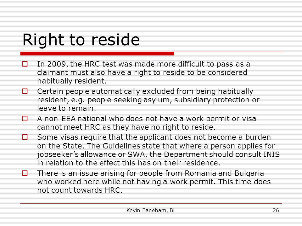 Right to reside  In 2009, the HRC test was made more difficult to pass as a claimant must also have a right to reside to be considered habitually resident.