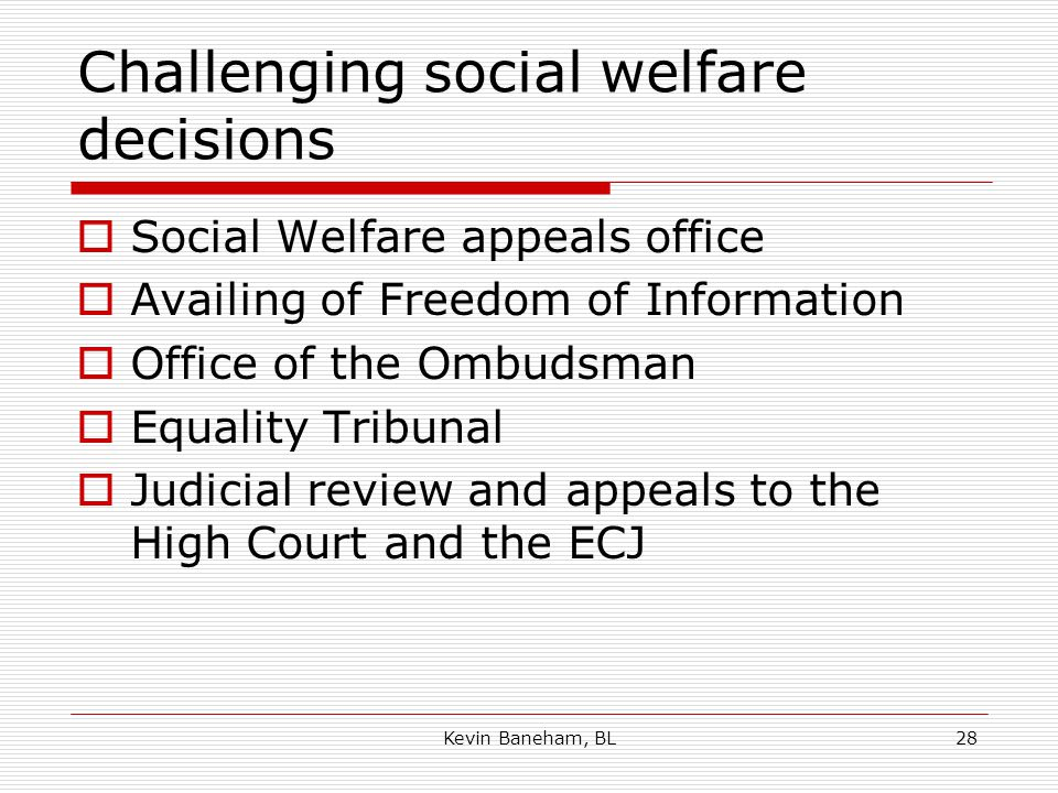 Challenging social welfare decisions  Social Welfare appeals office  Availing of Freedom of Information  Office of the Ombudsman  Equality Tribunal  Judicial review and appeals to the High Court and the ECJ Kevin Baneham, BL28