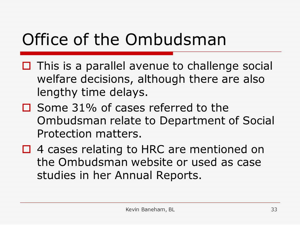 Office of the Ombudsman  This is a parallel avenue to challenge social welfare decisions, although there are also lengthy time delays.
