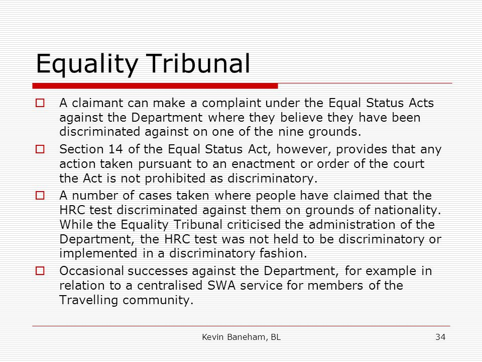 Equality Tribunal  A claimant can make a complaint under the Equal Status Acts against the Department where they believe they have been discriminated against on one of the nine grounds.