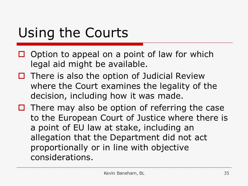 Using the Courts  Option to appeal on a point of law for which legal aid might be available.