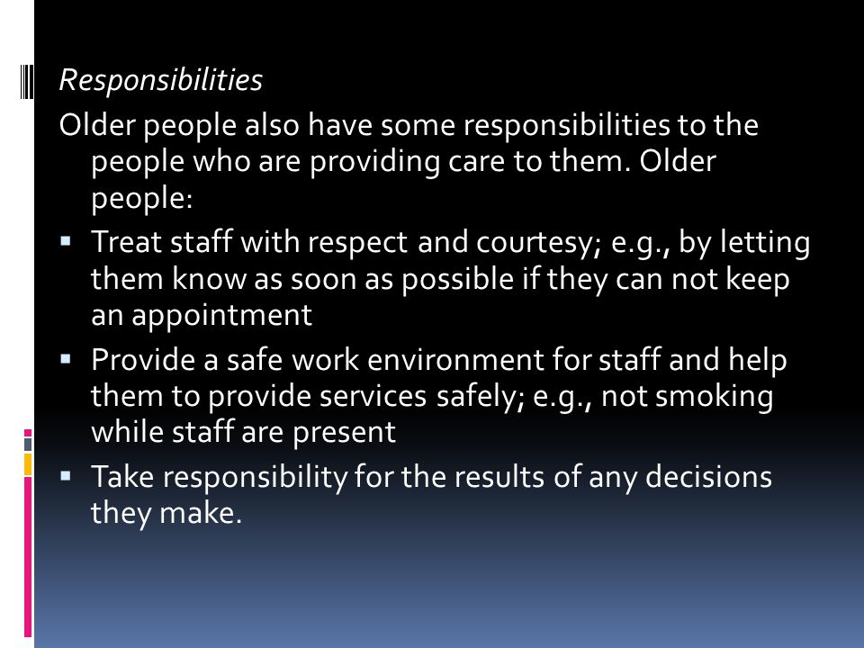 Responsibilities Older people also have some responsibilities to the people who are providing care to them.