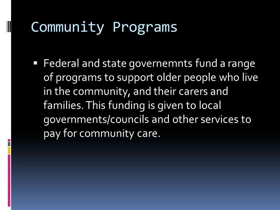 Community Programs  Federal and state governemnts fund a range of programs to support older people who live in the community, and their carers and families.
