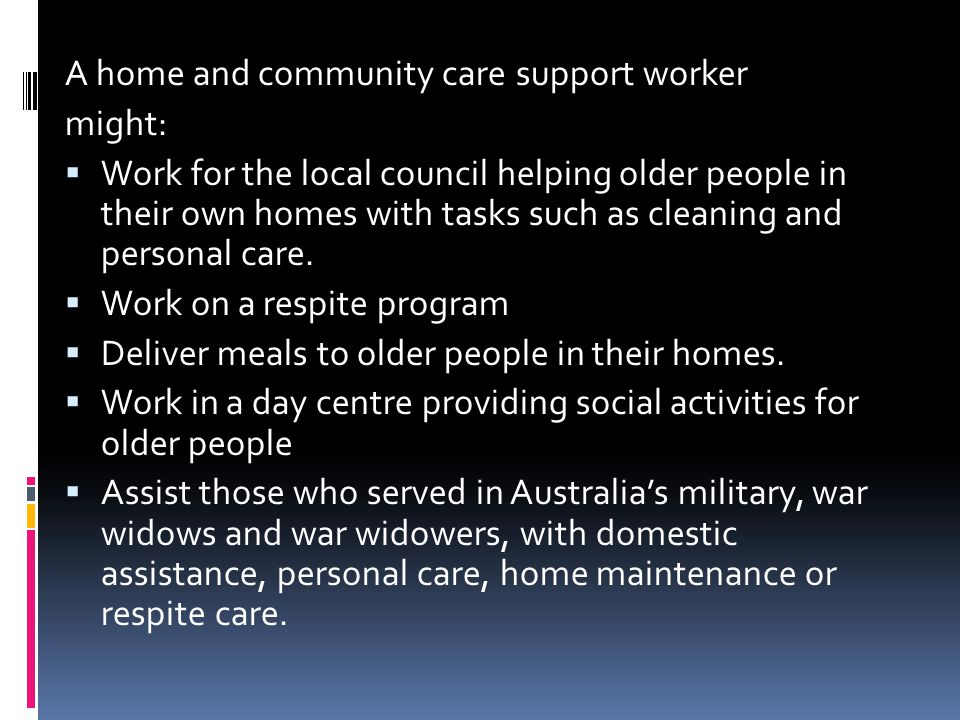 A home and community care support worker might:  Work for the local council helping older people in their own homes with tasks such as cleaning and personal care.