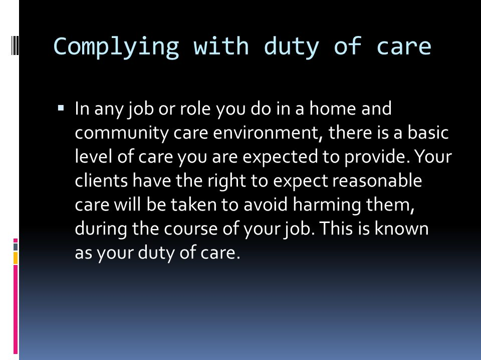 Complying with duty of care  In any job or role you do in a home and community care environment, there is a basic level of care you are expected to provide.