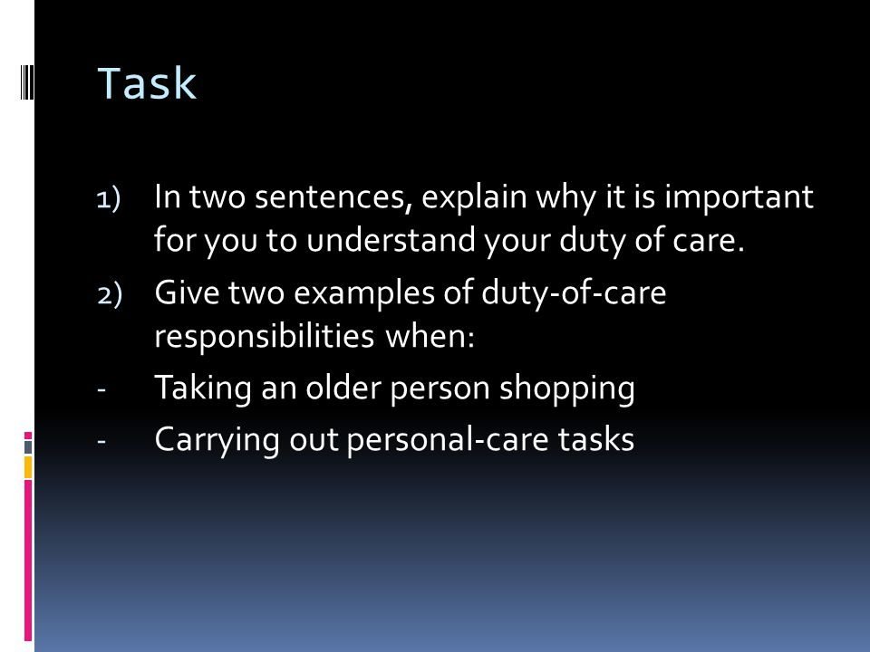 Task 1) In two sentences, explain why it is important for you to understand your duty of care.