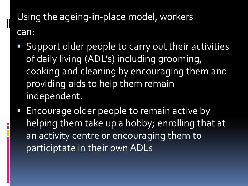 Using the ageing-in-place model, workers can:  Support older people to carry out their activities of daily living (ADL's) including grooming, cooking and cleaning by encouraging them and providing aids to help them remain independent.