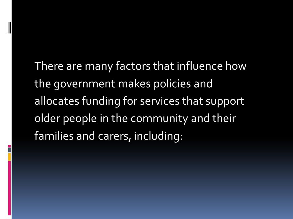 There are many factors that influence how the government makes policies and allocates funding for services that support older people in the community and their families and carers, including: