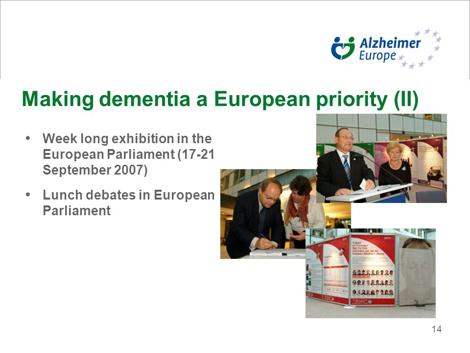 14 Making dementia a European priority (II) Week long exhibition in the European Parliament (17-21 September 2007) Lunch debates in European Parliament