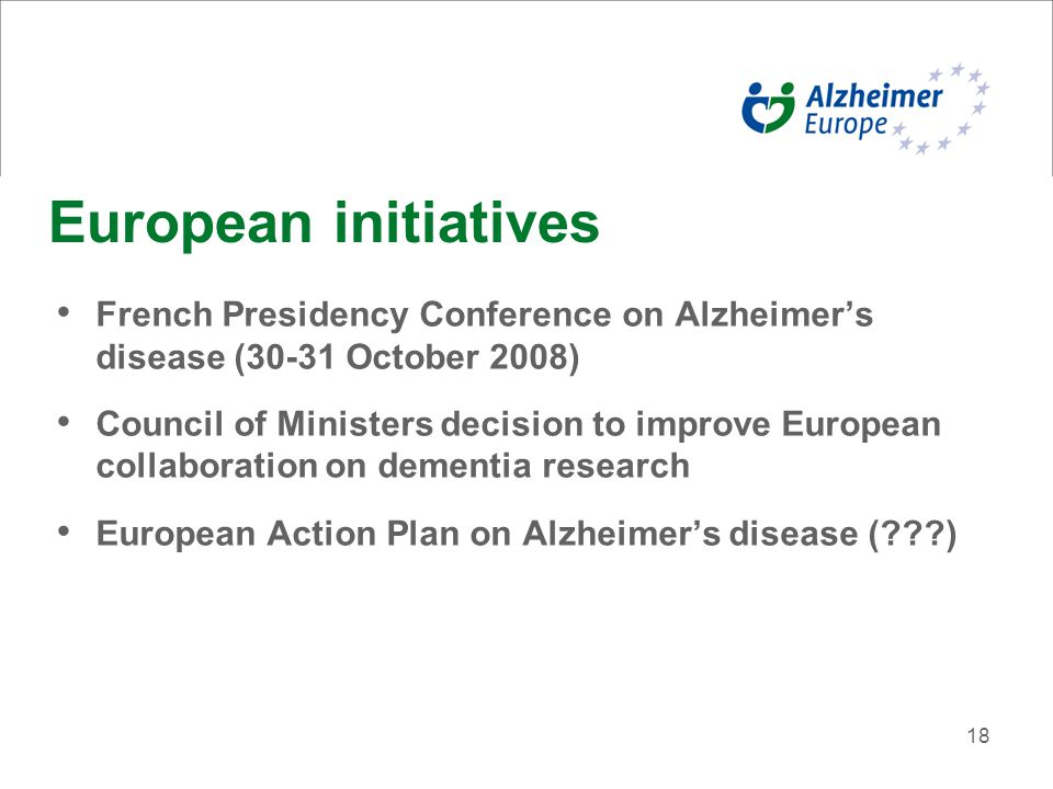 18 European initiatives French Presidency Conference on Alzheimer's disease (30-31 October 2008) Council of Ministers decision to improve European col
