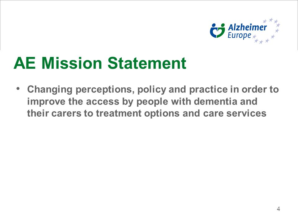 4 AE Mission Statement Changing perceptions, policy and practice in order to improve the access by people with dementia and their carers to treatment options and care services