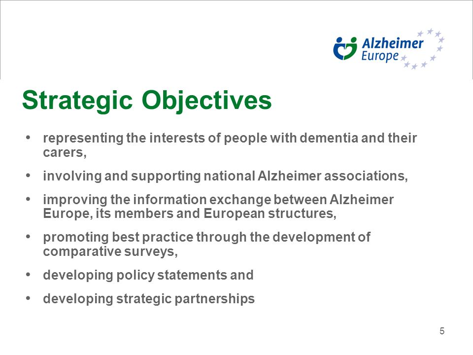 5 Strategic Objectives representing the interests of people with dementia and their carers, involving and supporting national Alzheimer associations, improving the information exchange between Alzheimer Europe, its members and European structures, promoting best practice through the development of comparative surveys, developing policy statements and developing strategic partnerships