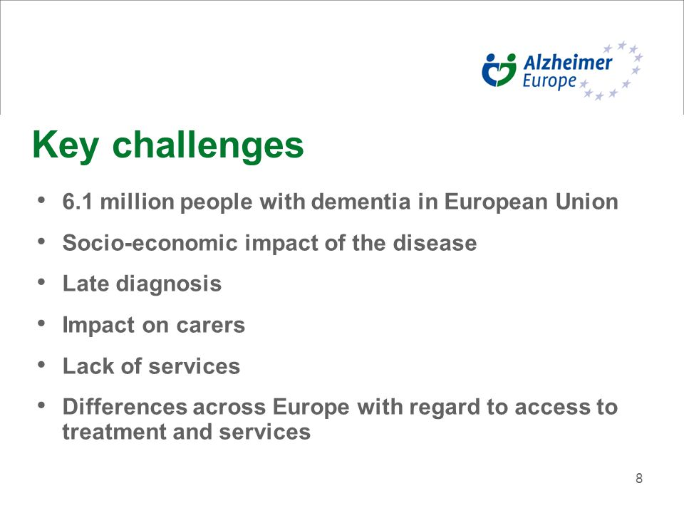 8 Key challenges 6.1 million people with dementia in European Union Socio-economic impact of the disease Late diagnosis Impact on carers Lack of services Differences across Europe with regard to access to treatment and services