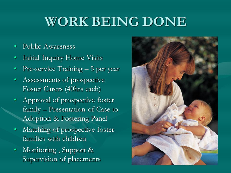 WORK BEING DONE Public AwarenessPublic Awareness Initial Inquiry Home VisitsInitial Inquiry Home Visits Pre-service Training – 5 per yearPre-service Training – 5 per year Assessments of prospective Foster Carers (40hrs each)Assessments of prospective Foster Carers (40hrs each) Approval of prospective foster family – Presentation of Case to Adoption & Fostering PanelApproval of prospective foster family – Presentation of Case to Adoption & Fostering Panel Matching of prospective foster families with childrenMatching of prospective foster families with children Monitoring, Support & Supervision of placementsMonitoring, Support & Supervision of placements