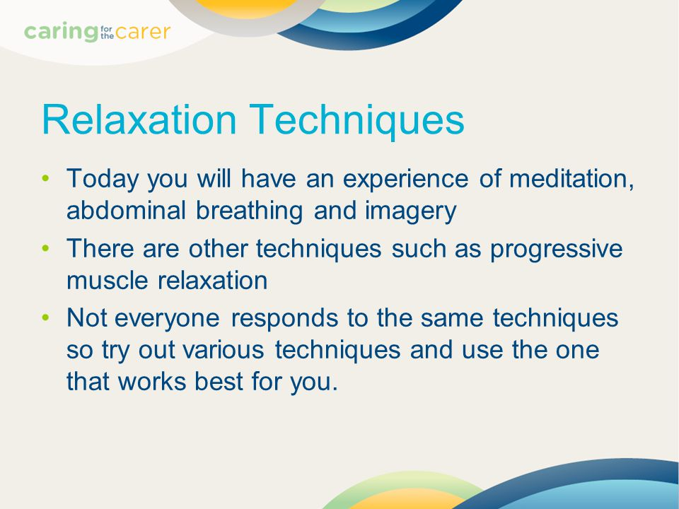 Relaxation Techniques Today you will have an experience of meditation, abdominal breathing and imagery There are other techniques such as progressive muscle relaxation Not everyone responds to the same techniques so try out various techniques and use the one that works best for you.