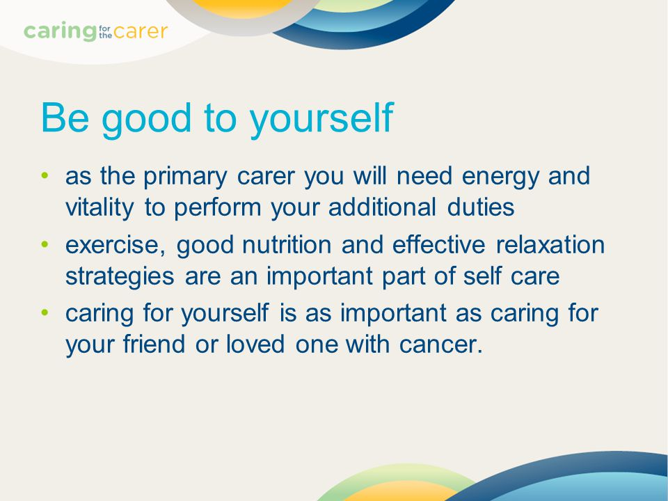 Be good to yourself as the primary carer you will need energy and vitality to perform your additional duties exercise, good nutrition and effective relaxation strategies are an important part of self care caring for yourself is as important as caring for your friend or loved one with cancer.
