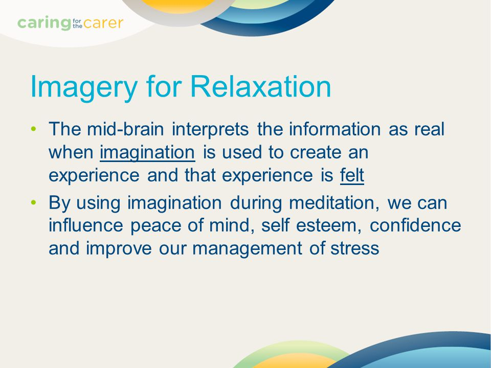 Imagery for Relaxation The mid-brain interprets the information as real when imagination is used to create an experience and that experience is felt By using imagination during meditation, we can influence peace of mind, self esteem, confidence and improve our management of stress