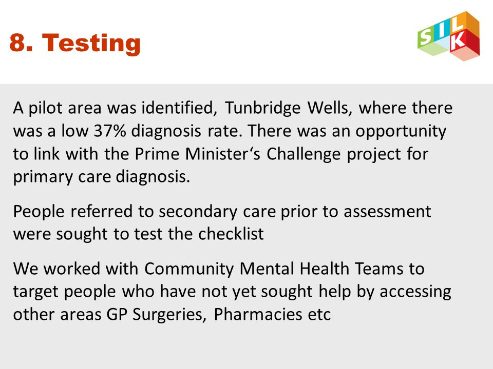 8. Testing A pilot area was identified, Tunbridge Wells, where there was a low 37% diagnosis rate.