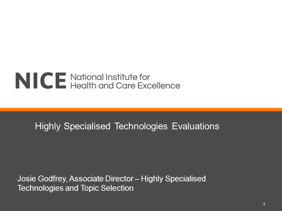 Highly Specialised Technologies Evaluations Josie Godfrey, Associate Director – Highly Specialised Technologies and Topic Selection 1