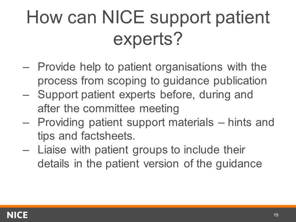 How can NICE support patient experts? –Provide help to patient organisations with the process from scoping to guidance publication –Support patient ex
