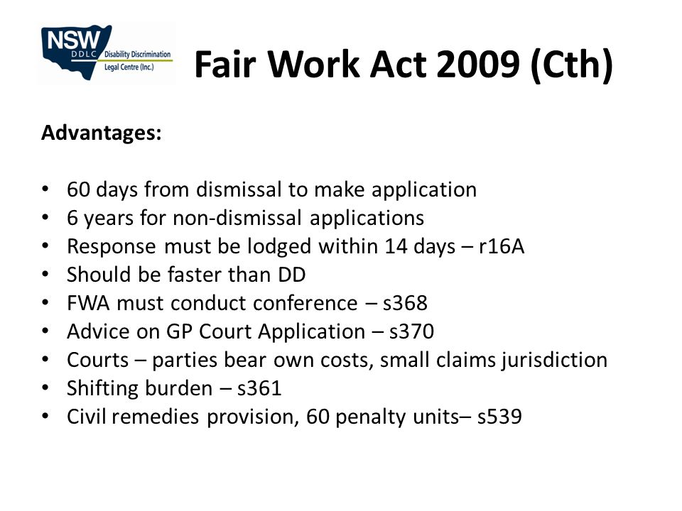 Fair Work Act 2009 (Cth) Advantages: 60 days from dismissal to make application 6 years for non-dismissal applications Response must be lodged within 14 days – r16A Should be faster than DD FWA must conduct conference – s368 Advice on GP Court Application – s370 Courts – parties bear own costs, small claims jurisdiction Shifting burden – s361 Civil remedies provision, 60 penalty units– s539