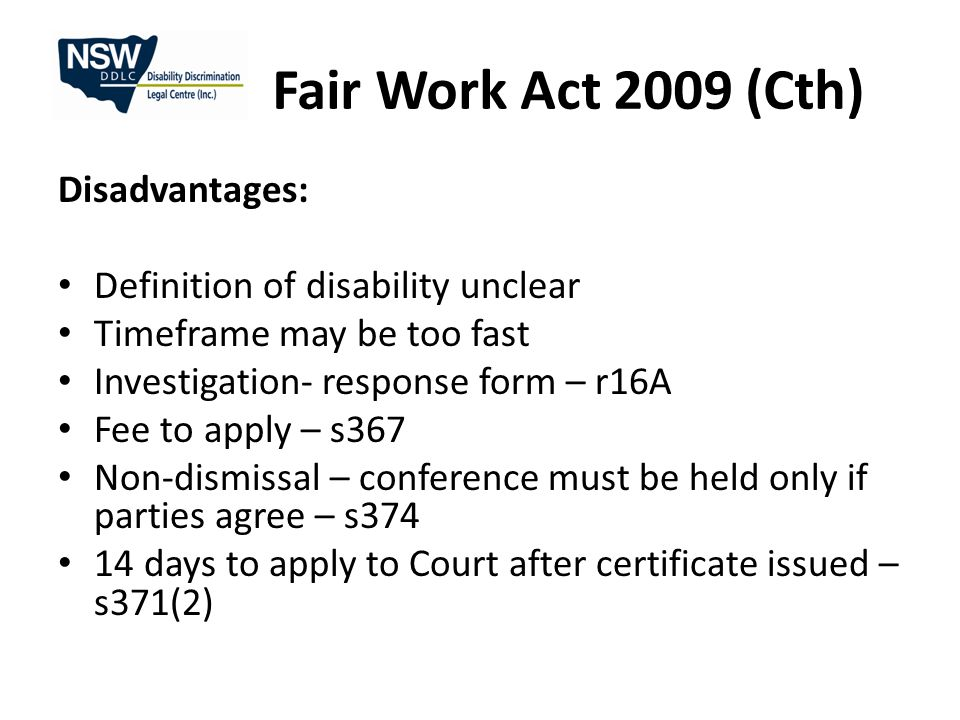 Fair Work Act 2009 (Cth) Disadvantages: Definition of disability unclear Timeframe may be too fast Investigation- response form – r16A Fee to apply – s367 Non-dismissal – conference must be held only if parties agree – s374 14 days to apply to Court after certificate issued – s371(2)