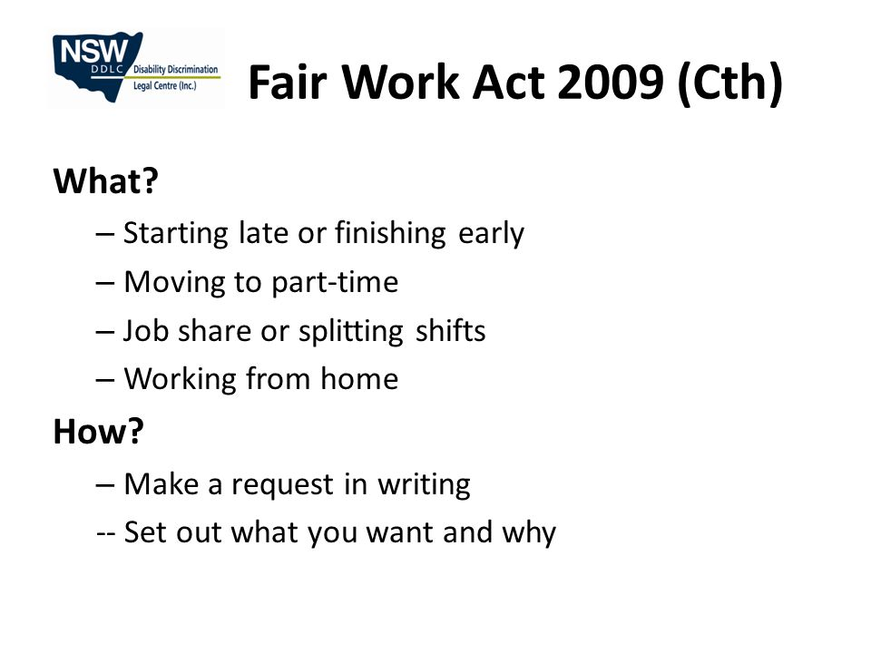 Fair Work Act 2009 (Cth) What? – Starting late or finishing early – Moving to part-time – Job share or splitting shifts – Working from home How? – Mak