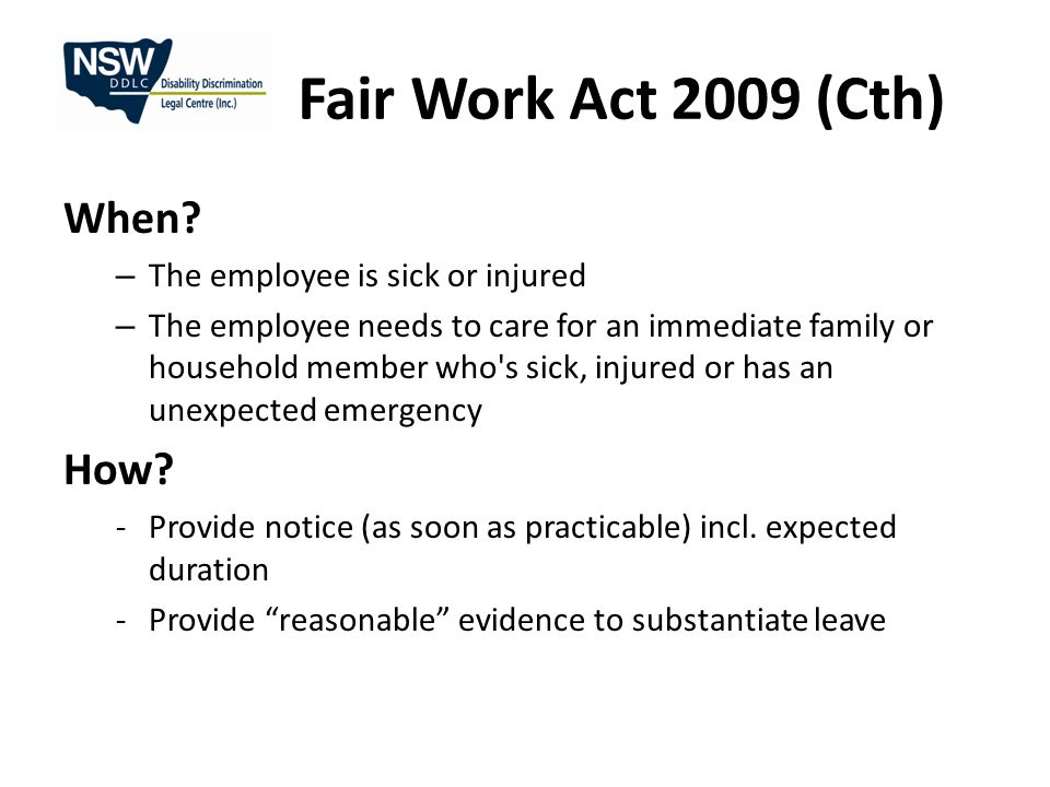 Fair Work Act 2009 (Cth) When? – The employee is sick or injured – The employee needs to care for an immediate family or household member who's sick,
