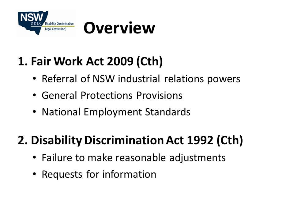 Fair Work Act 2009 (Cth) Referral of NSW industrial relations powers As of 1 January 2010 most employees in NSW covered by Commonwealth workplace laws Excludes - NSW public sector employees - Local government State system employees: disability discrimination law (Cth & NSW) & unlawful termination (dismissal only) (FWA)