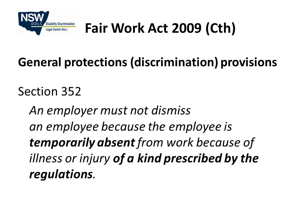 Disability Discrimination Act Discrimination occurring after 5 August 2009 Broad definition of: - employee (including prospective) - employment - disabilities - acts – interviewing, hiring, dismissing, promoting, transferring, training, benefits, terms & conditions,