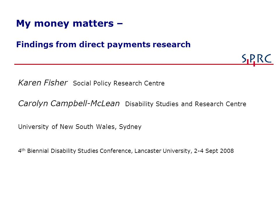 My money matters – Findings from direct payments research Karen Fisher Social Policy Research Centre Carolyn Campbell-McLean Disability Studies and Re