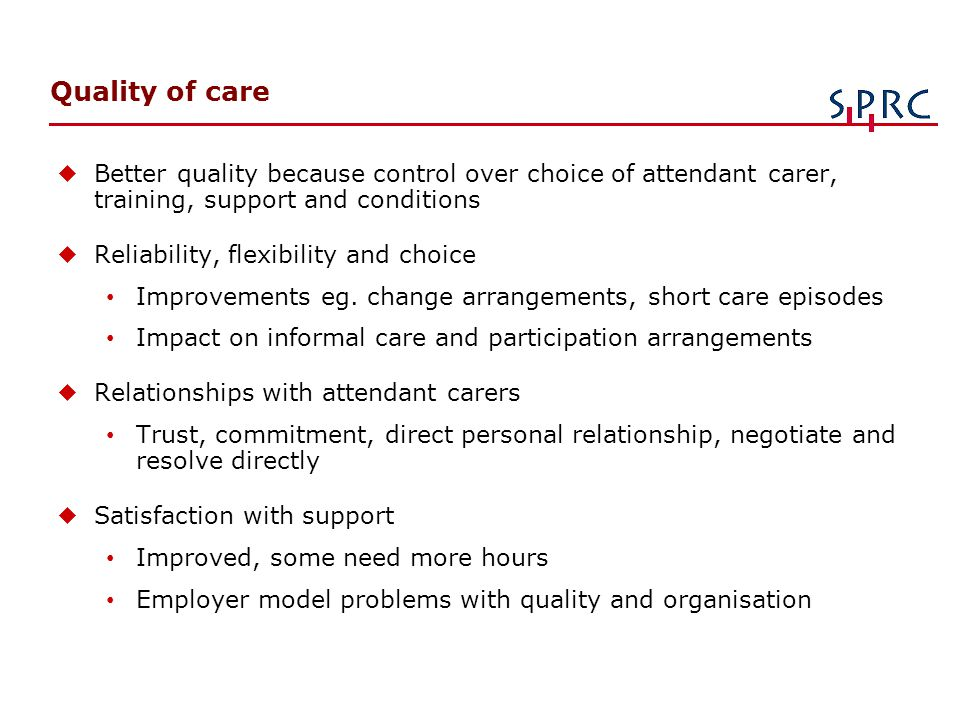 Quality of care u Better quality because control over choice of attendant carer, training, support and conditions u Reliability, flexibility and choic